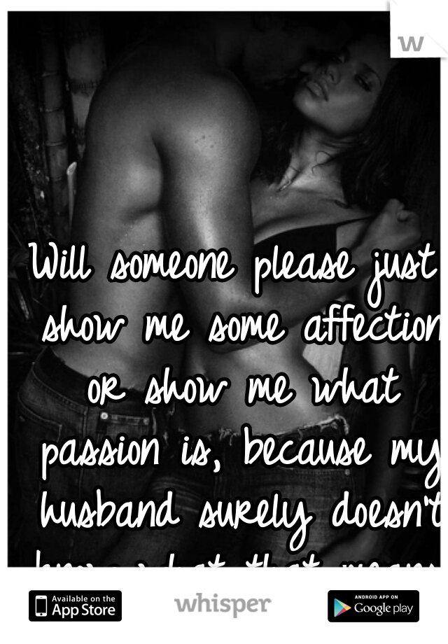 Will someone please just show me some affection or show me what passion is, because my husband surely doesn't know what that means.