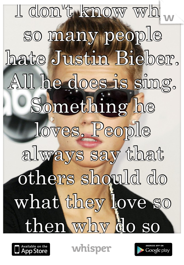 I don't know why so many people hate Justin Bieber. All he does is sing. Something he loves. People always say that others should do what they love so then why do so many people hate him for singing?
