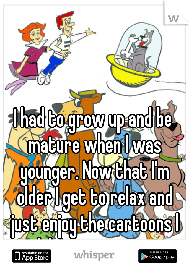 I had to grow up and be mature when I was younger. Now that I'm older I get to relax and just enjoy the cartoons I didn't get to see.
