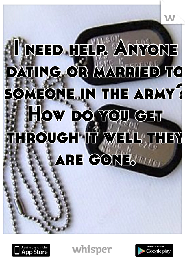 I need help. Anyone dating or married to someone in the army? How do you get through it well they are gone.