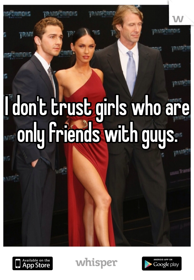 I don't trust girls who are only friends with guys.