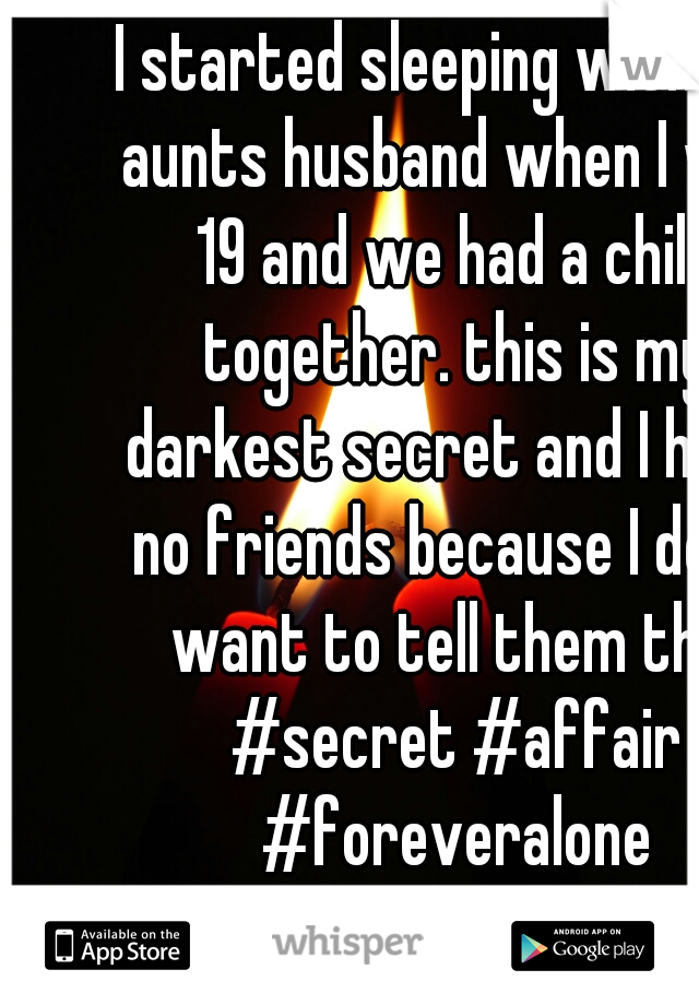 I started sleeping with my aunts husband when I was 19 and we had a child together. this is my darkest secret and I have no friends because I don't want to tell them this #secret #affair #foreveralone