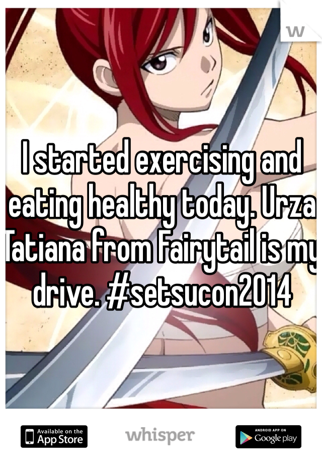 I started exercising and eating healthy today. Urza Tatiana from Fairytail is my drive. #setsucon2014