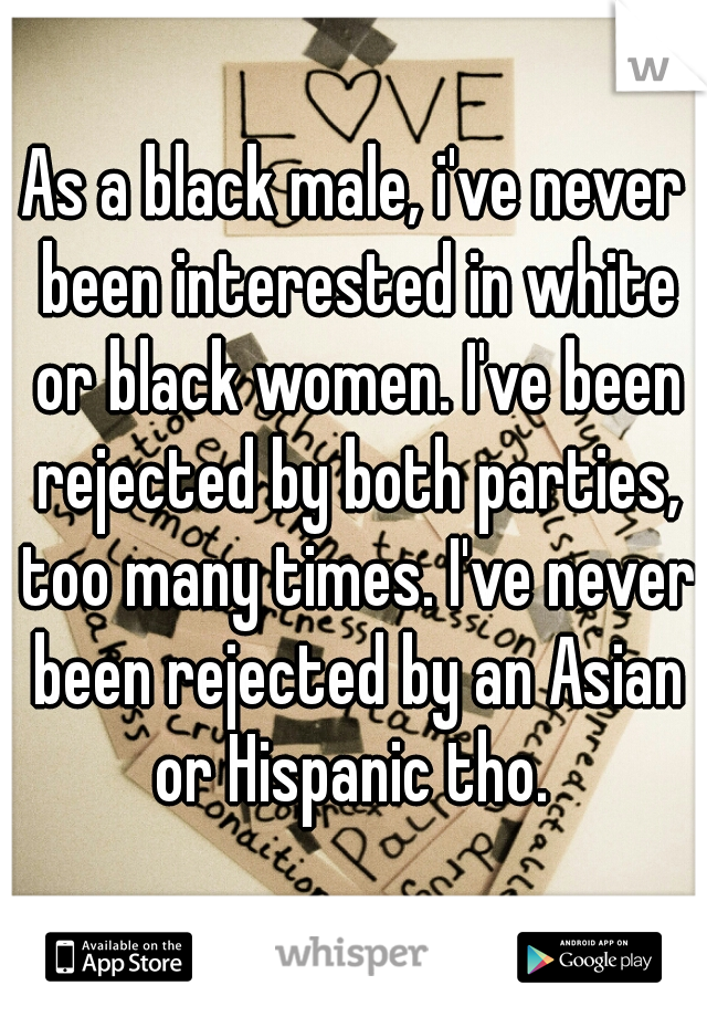 As a black male, i've never been interested in white or black women. I've been rejected by both parties, too many times. I've never been rejected by an Asian or Hispanic tho.