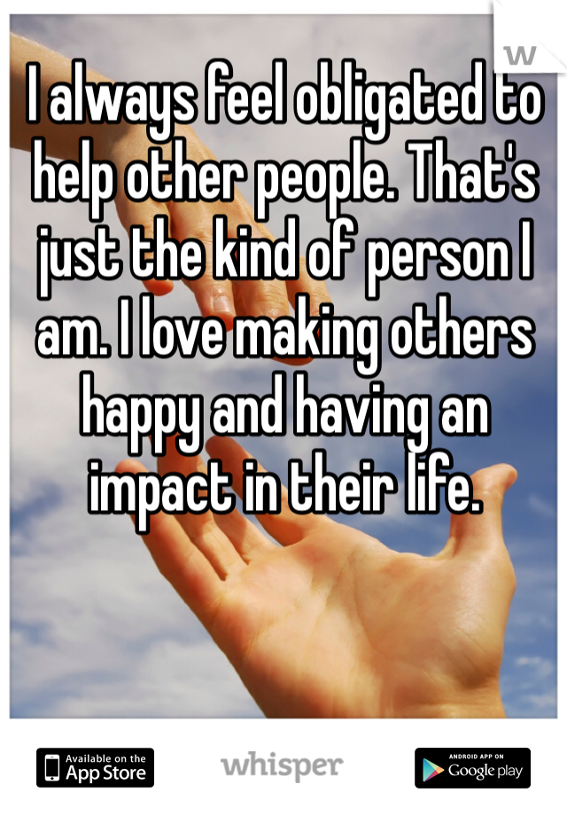 I always feel obligated to help other people. That's just the kind of person I am. I love making others happy and having an impact in their life.
