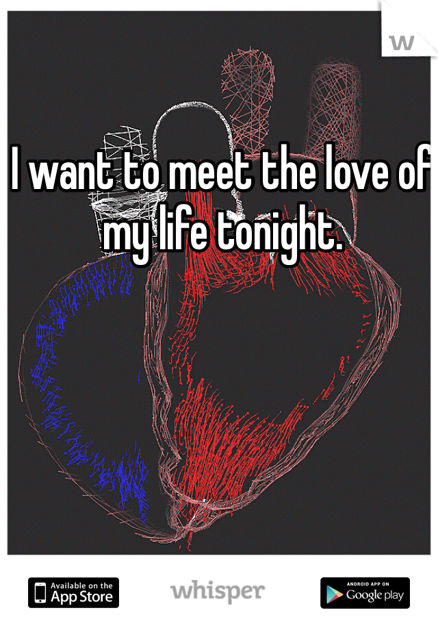 I want to meet the love of my life tonight.