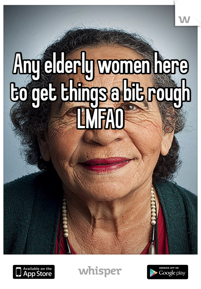 Any elderly women here to get things a bit rough  LMFAO