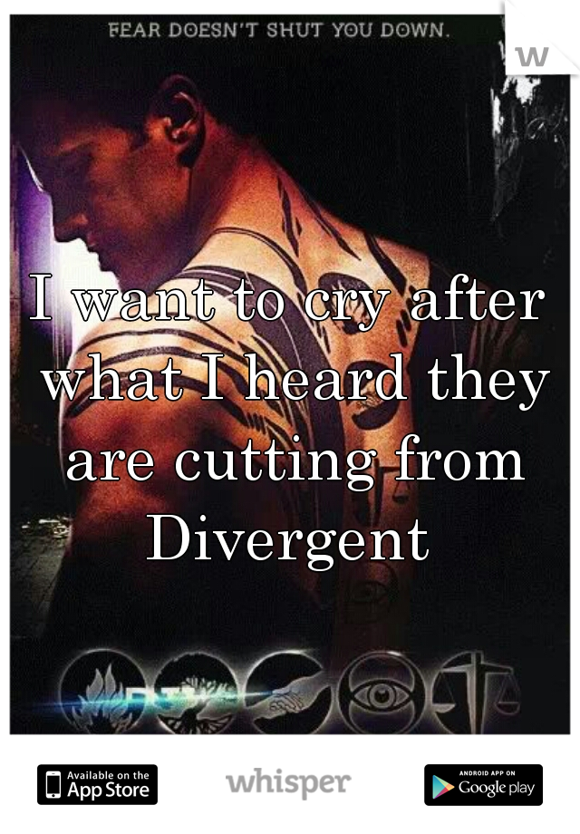 I want to cry after what I heard they are cutting from Divergent