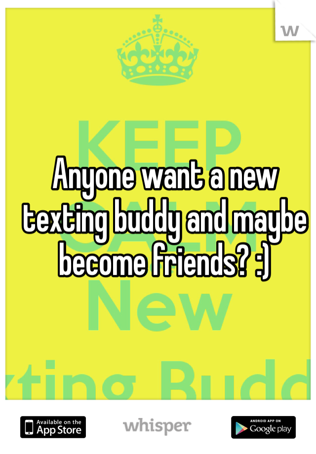 Anyone want a new texting buddy and maybe become friends? :)