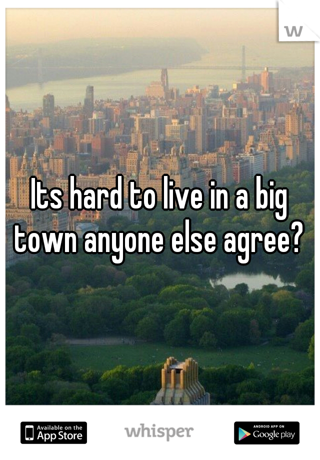 Its hard to live in a big town anyone else agree?
