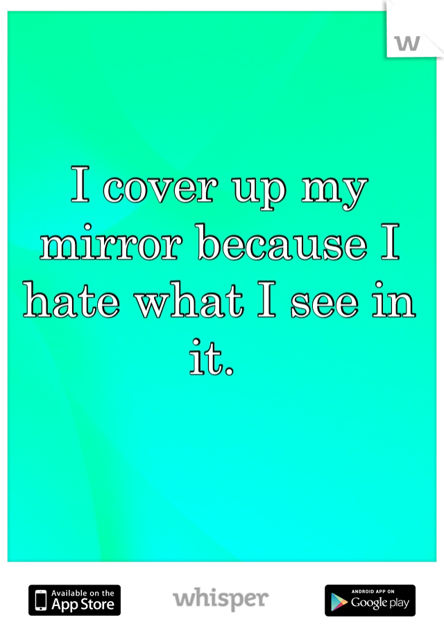 I cover up my mirror because I hate what I see in it.