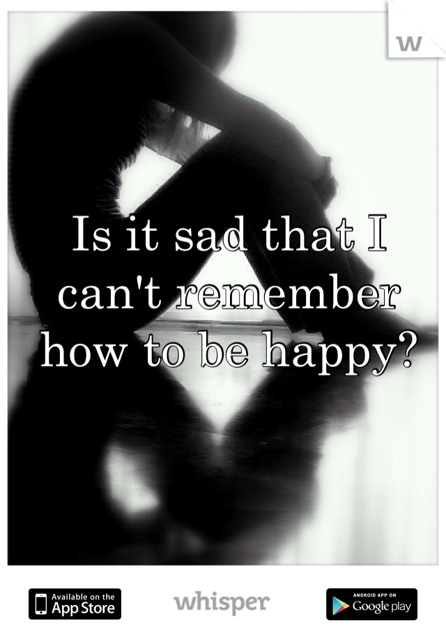 Is it sad that I can't remember how to be happy?