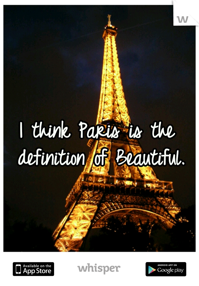 I think Paris is the definition of Beautiful.