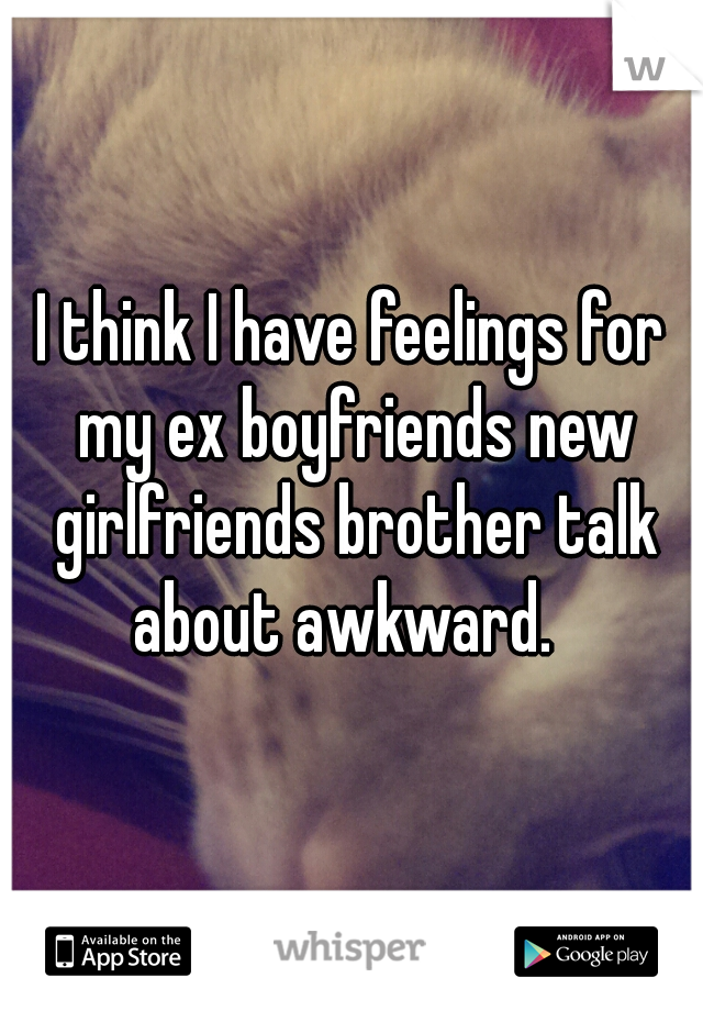 I think I have feelings for my ex boyfriends new girlfriends brother talk about awkward.