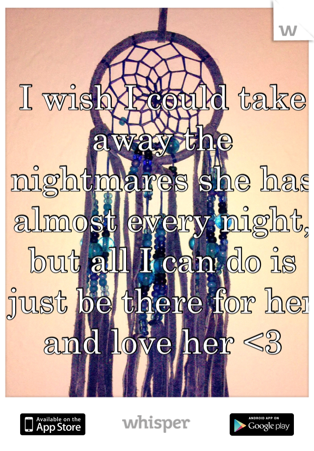 I wish I could take away the nightmares she has almost every night, but all I can do is just be there for her and love her <3