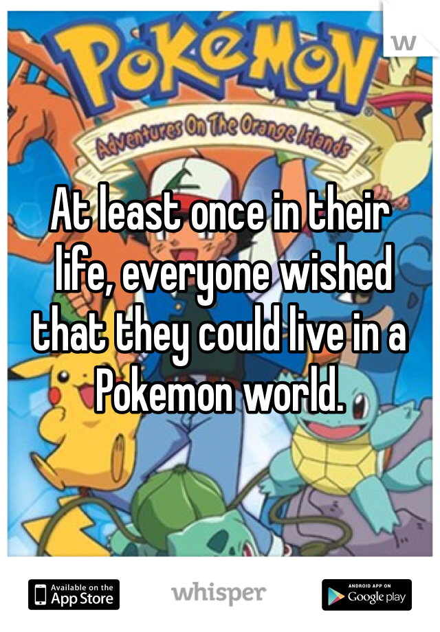 At least once in their  life, everyone wished that they could live in a Pokemon world.