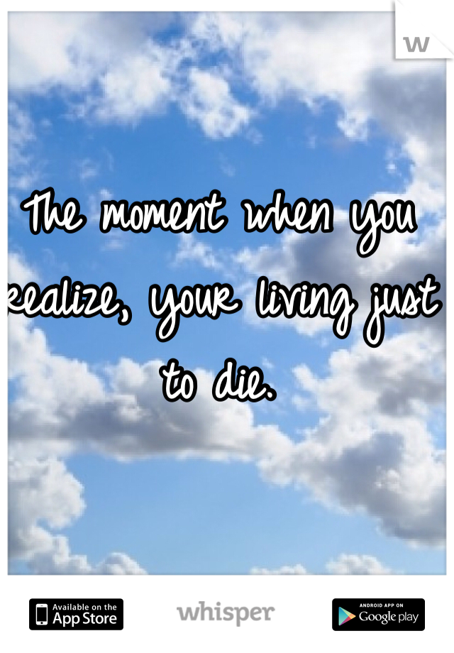 The moment when you realize, your living just to die.