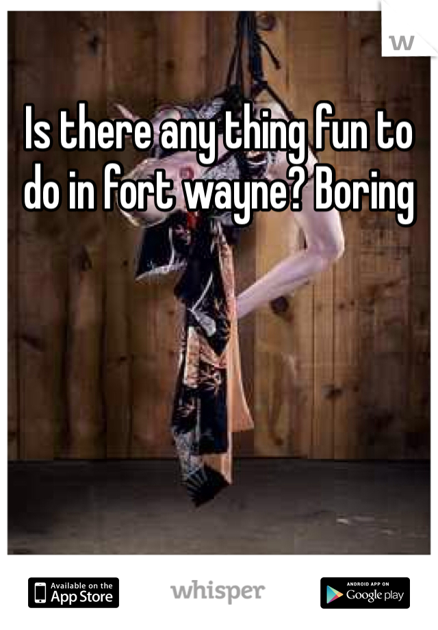 Is there any thing fun to do in fort wayne? Boring