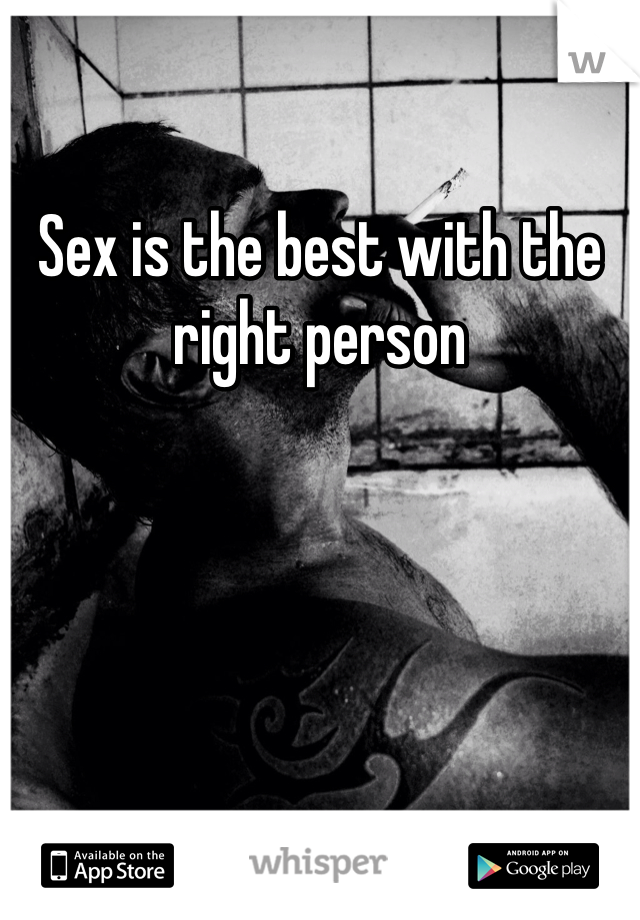 Sex is the best with the right person