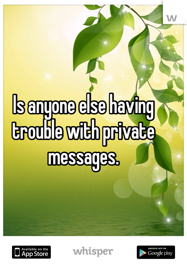 Is anyone else having trouble with private messages.