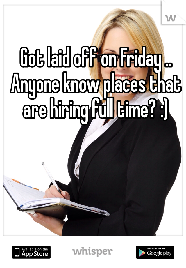 Got laid off on Friday .. Anyone know places that are hiring full time? :)