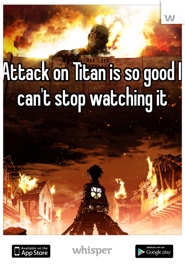 Attack on Titan is so good I can't stop watching it