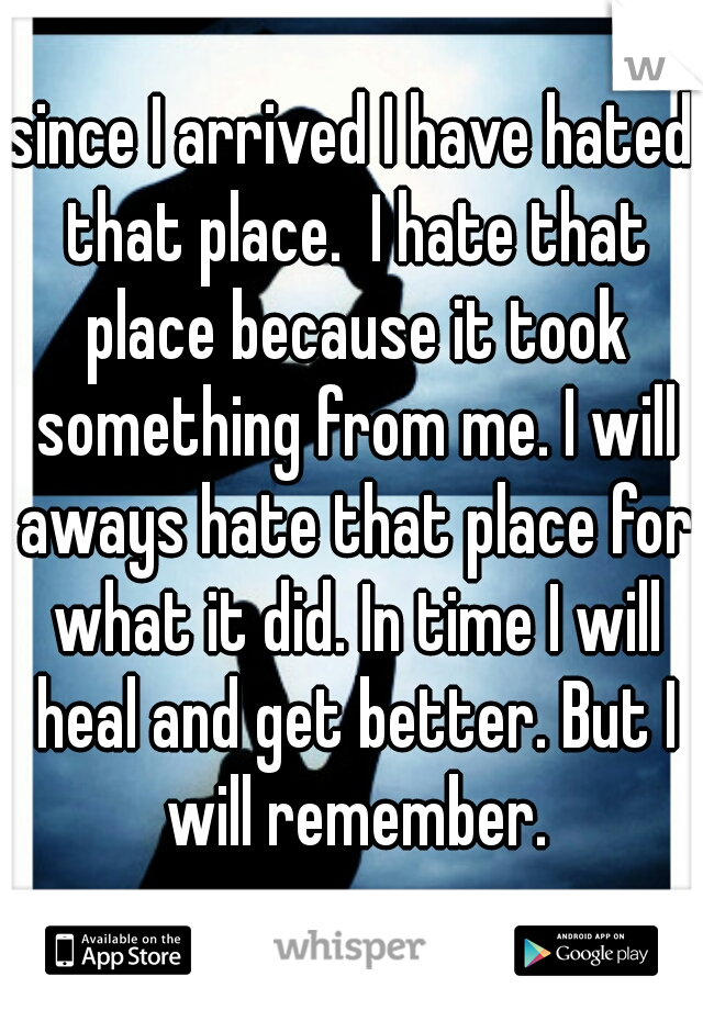 since I arrived I have hated that place.  I hate that place because it took something from me. I will aways hate that place for what it did. In time I will heal and get better. But I will remember.
