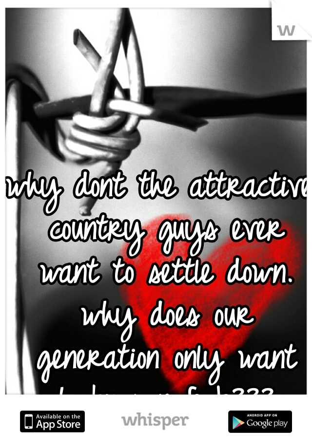 why dont the attractive country guys ever want to settle down. why does our generation only want hookups n fwb???