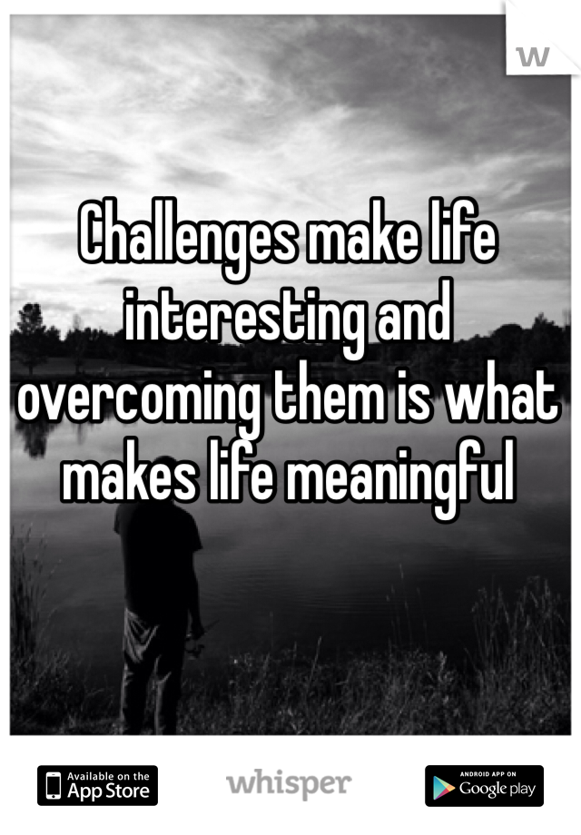 Challenges make life interesting and overcoming them is what makes life meaningful