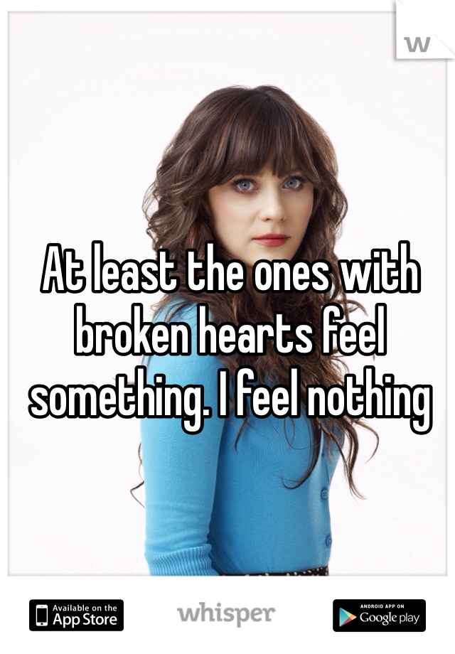 At least the ones with broken hearts feel something. I feel nothing