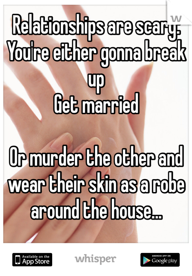 Relationships are scary: You're either gonna break up Get married  Or murder the other and wear their skin as a robe around the house...