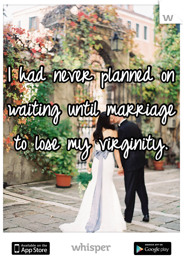 I had never planned on waiting until marriage to lose my virginity.
