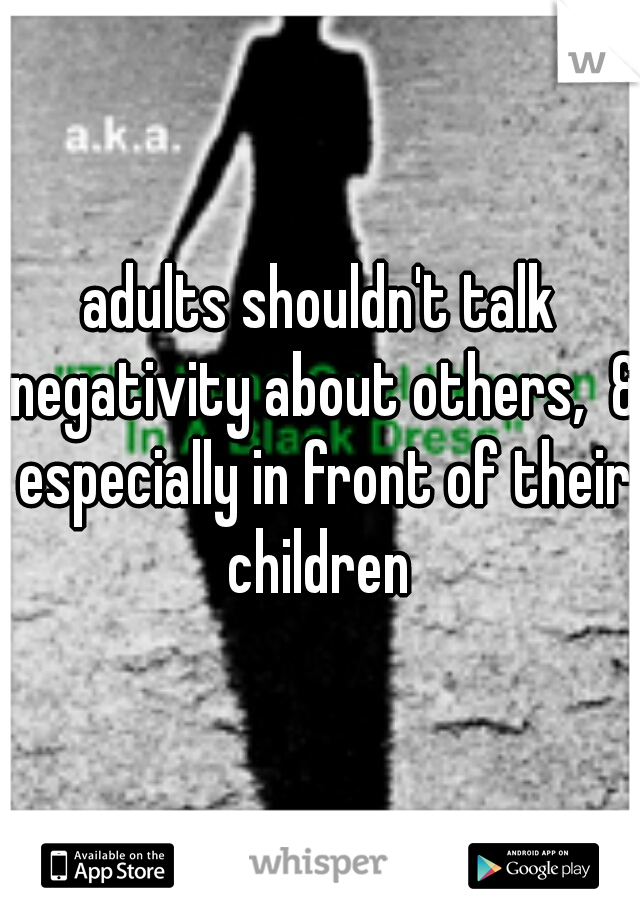 adults shouldn't talk negativity about others,  & especially in front of their children