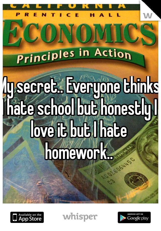 My secret.. Everyone thinks I hate school but honestly I love it but I hate homework..