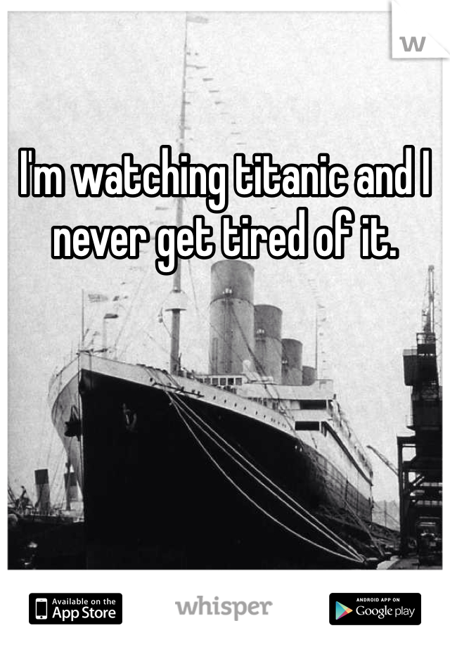 I'm watching titanic and I never get tired of it.