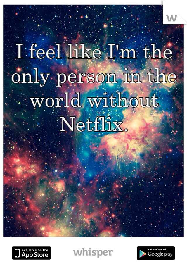 I feel like I'm the only person in the world without Netflix.