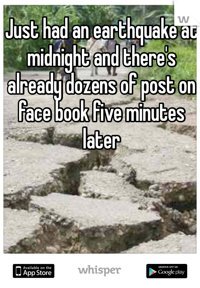Just had an earthquake at midnight and there's already dozens of post on face book five minutes later