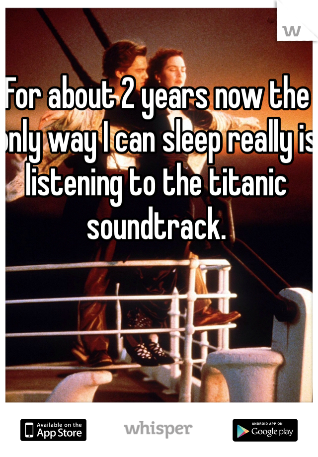 For about 2 years now the only way I can sleep really is listening to the titanic soundtrack.