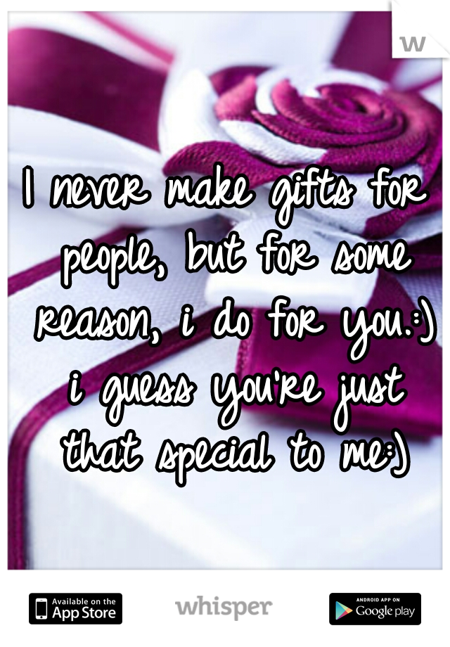 I never make gifts for people, but for some reason, i do for you.:) i guess you're just that special to me:)