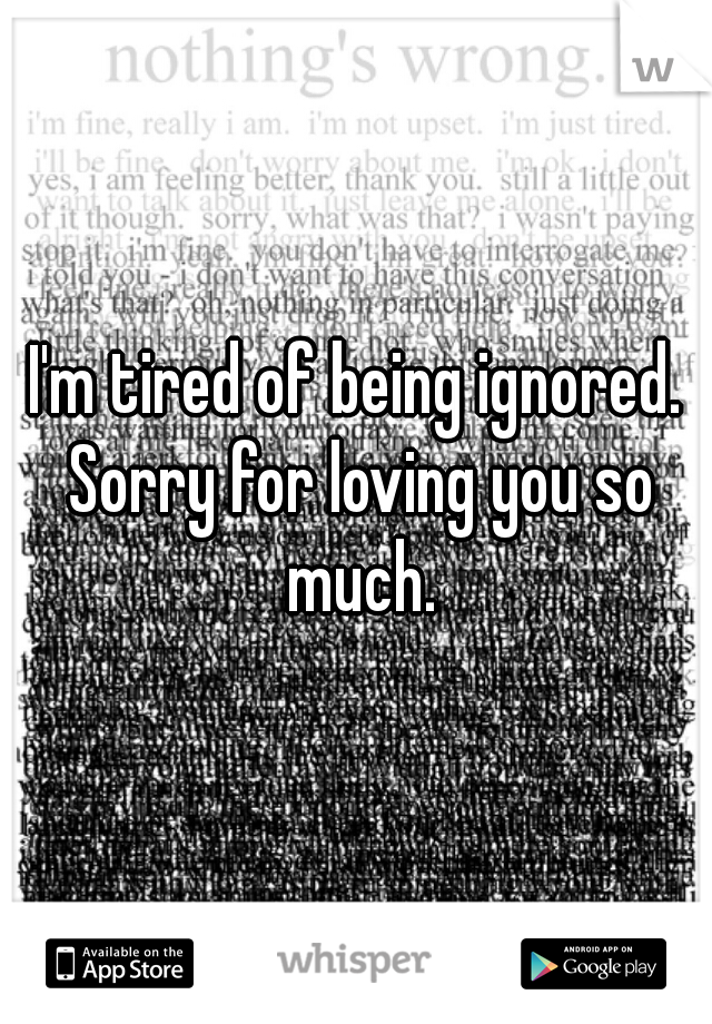 I'm tired of being ignored. Sorry for loving you so much.