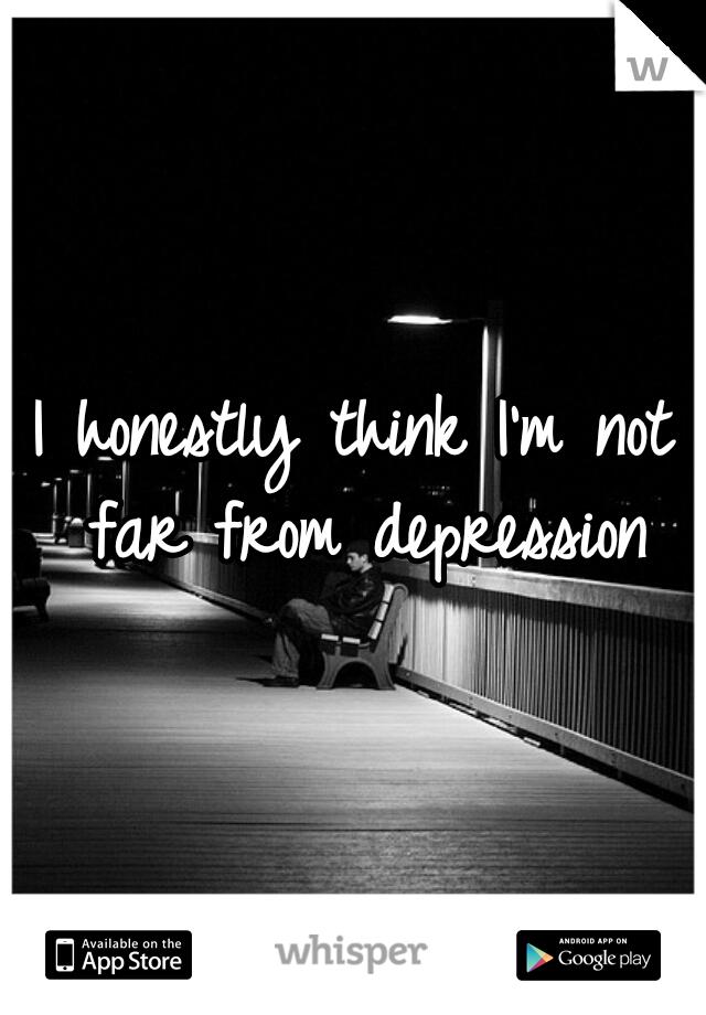 I honestly think I'm not far from depression