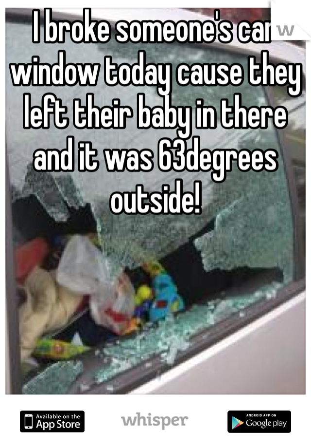 I broke someone's car window today cause they left their baby in there and it was 63degrees outside!