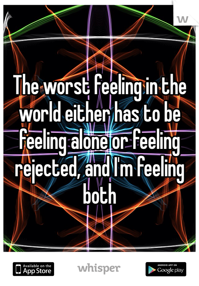 The worst feeling in the world either has to be feeling alone or feeling rejected, and I'm feeling both