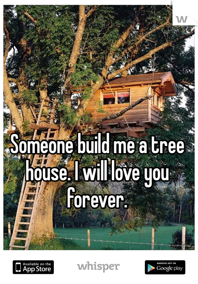Someone build me a tree house. I will love you forever.