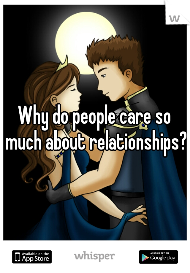 Why do people care so much about relationships?