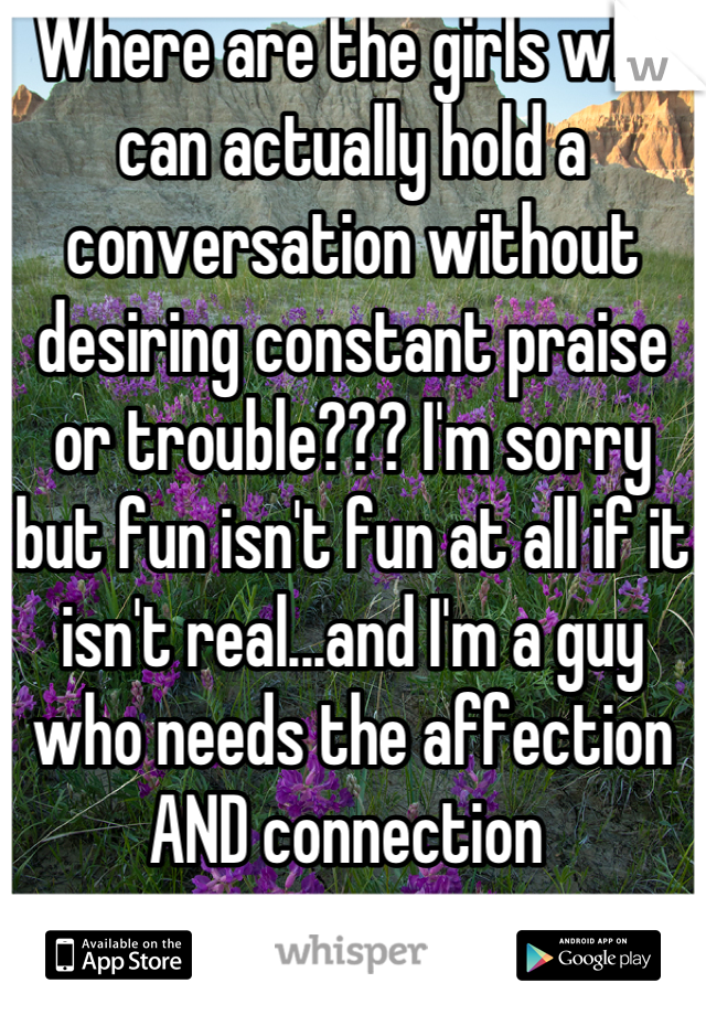 Where are the girls who can actually hold a conversation without desiring constant praise or trouble??? I'm sorry but fun isn't fun at all if it isn't real...and I'm a guy who needs the affection AND connection