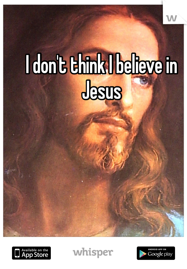 I don't think I believe in Jesus