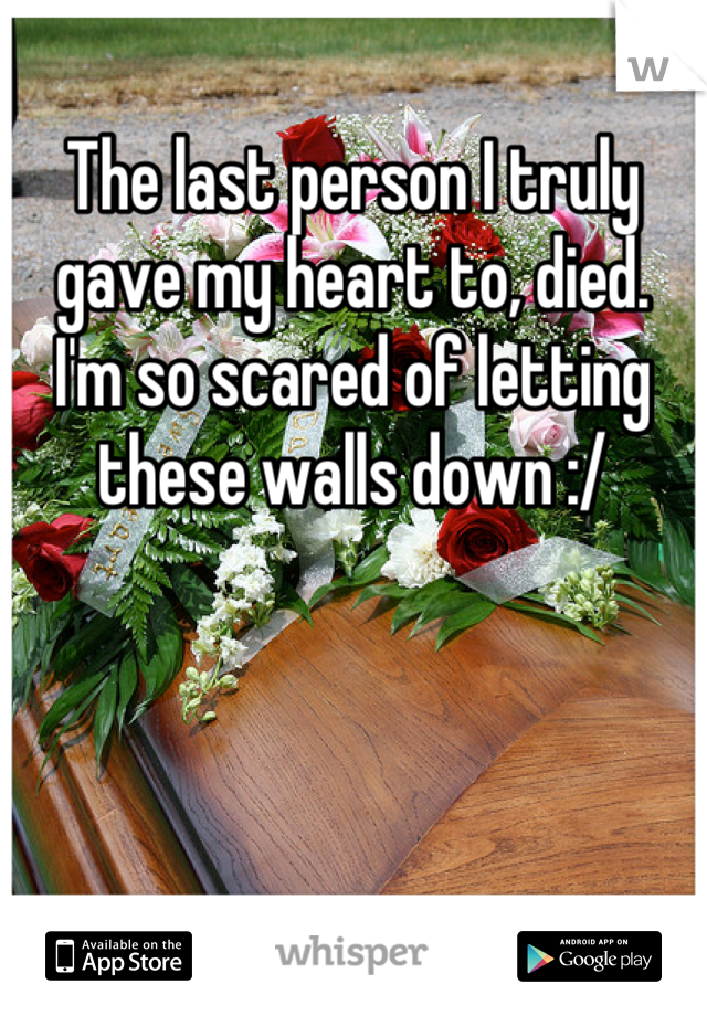 The last person I truly gave my heart to, died.  I'm so scared of letting these walls down :/