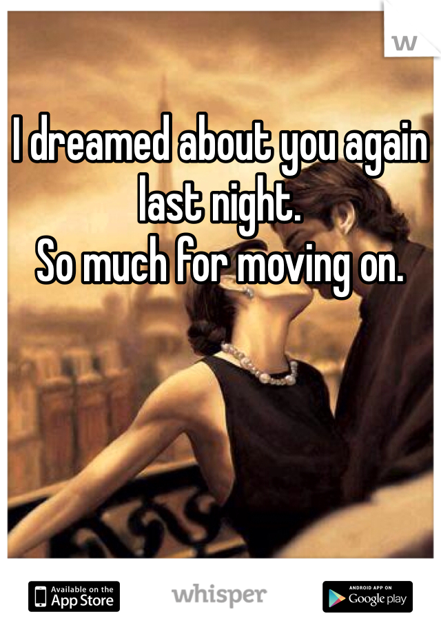 I dreamed about you again last night.  So much for moving on.