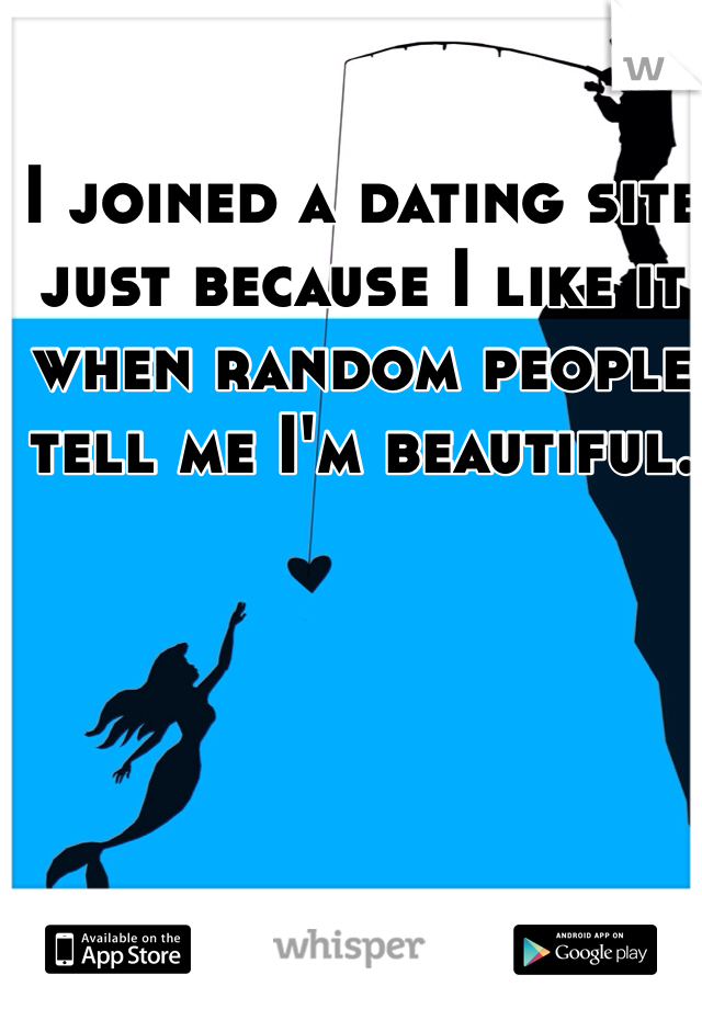 I joined a dating site just because I like it when random people tell me I'm beautiful.